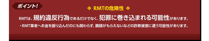 RMTは、規約違反行為であるだけでなく、犯罪に巻き込まれる可能性があります。・RMT業者へお金を振り込んだのにも関わらず、銅銭がもらえないなどの詐欺被害に遭う可能性があります。