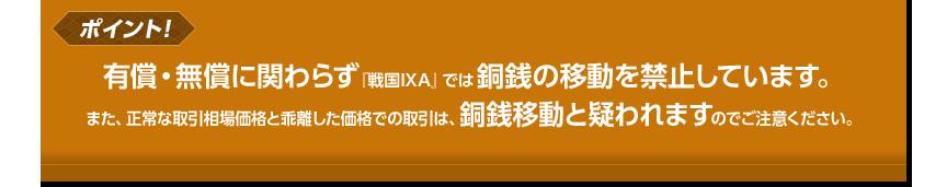 有償・無償に関わらず『戦国IXA』では銅銭の移動を禁止しています。また、正常な取引相場価格と乖離した価格での取引は、銅銭移動と疑われますのでご注意ください。